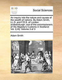 An Inquiry Into the Nature and Causes of the Wealth of Nations. by Adam Smith, LL.D. and F.R.S. of London Andedinburgh by Adam Smith