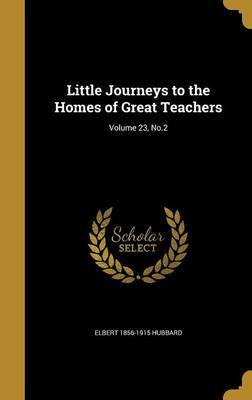 Little Journeys to the Homes of Great Teachers; Volume 23, No.2 by Elbert 1856-1915 Hubbard
