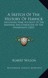 A Sketch of the History of Hawick: Including Some Account of the Manners and Character of the Inhabitants (1825) by Robert Wilson