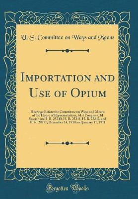 Importation and Use of Opium by U S Committee on Ways and Means