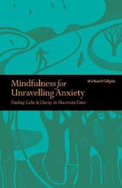 Mindfulness for Unravelling Anxiety by Richard Gilpin