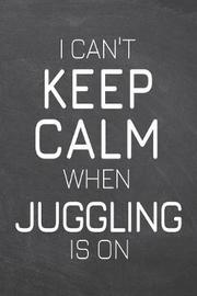 I Can't Keep Calm When Juggling Is On by Juggling Notebooks image