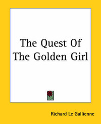 The Quest Of The Golden Girl by Richard Le Gallienne