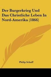 Der Burgerkrieg Und Das Christliche Leben in Nord-Amerika (1866) by Philip Schaff