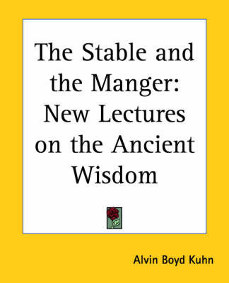 The Stable and the Manger: New Lectures on the Ancient Wisdom by Alvin Boyd Kuhn