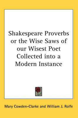 Shakespeare Proverbs or the Wise Saws of Our Wisest Poet Collected into a Modern Instance by Mary Cowden Clarke