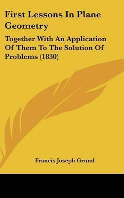 First Lessons In Plane Geometry: Together With An Application Of Them To The Solution Of Problems (1830) by Francis Joseph Grund