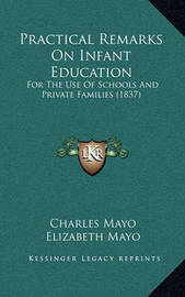 Practical Remarks on Infant Education: For the Use of Schools and Private Families (1837) by Charles Mayo