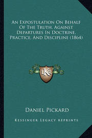 An Expostulation on Behalf of the Truth, Against Departures in Doctrine, Practice, and Discipline (1864) by Daniel Pickard
