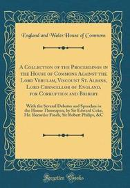 A Collection of the Proceedings in the House of Commons Against the Lord Verulam, Viscount St. Albans, Lord Chancellor of England, for Corruption and Bribery by England and Wales House of Commons image