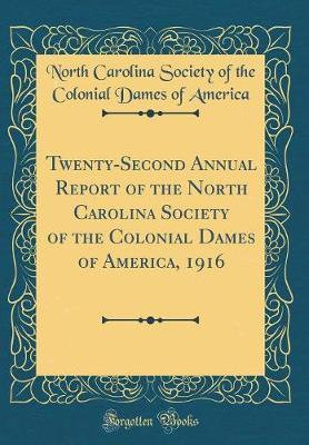 Twenty-Second Annual Report of the North Carolina Society of the Colonial Dames of America, 1916 (Classic Reprint) by North Carolina Society of the C America