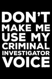 Don't Make Me Use My Criminal Investigator Voice by Creative Juices Publishing