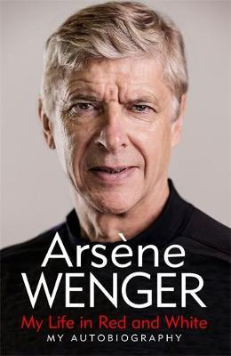 My Life in Red and White by Arsene Wenger