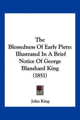 The Blessedness of Early Piety: Illustrated in a Brief Notice of George Blanshard King (1851) by John King