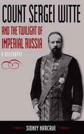 Count Sergei Witte and the Twilight of Imperial Russia: A Biography by Sidney Harcave