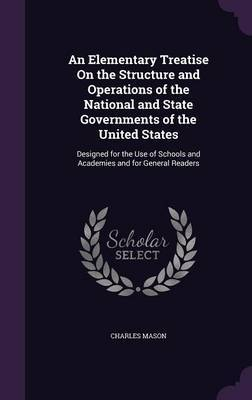 An Elementary Treatise on the Structure and Operations of the National and State Governments of the United States by Charles Mason image