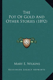 The Pot of Gold and Other Stories (1892) the Pot of Gold and Other Stories (1892) by Mary , E Wilkins