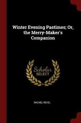 Winter Evening Pastimes; Or, the Merry-Maker's Companion by Rachel Revel