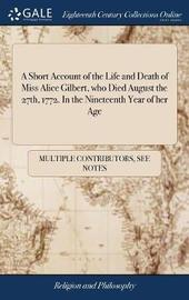A Short Account of the Life and Death of Miss Alice Gilbert, Who Died, August the 27th, 1772. in the Nineteenth Year of Her Age by Multiple Contributors