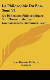 La Philosophie Du Bon-Sens V1: Ou Reflexions Philosophiques Sur L'Incertitude Des Connoissances Humaines (1768) by Jean-Baptiste De Boyer D'Argens image