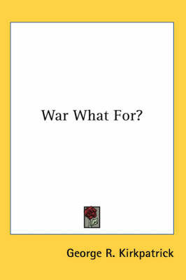 War What For? by George R Kirkpatrick