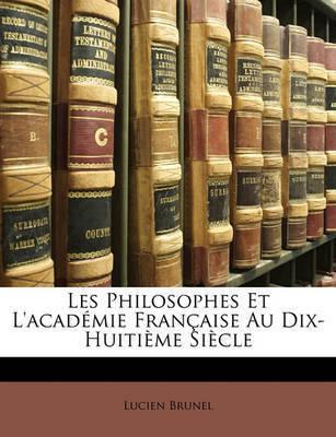 Les Philosophes Et L'Academie Francaisee Au Dix-Huitime Siecle by Lucien Brunel