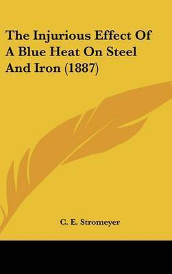 The Injurious Effect of a Blue Heat on Steel and Iron (1887) by C E Stromeyer
