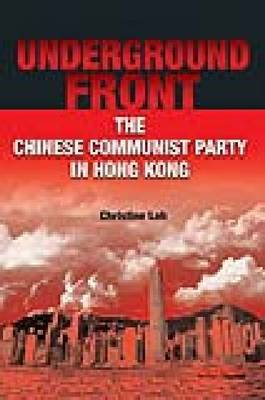 Underground Front - The Chinese Communist Party in Hong Kong by Christine Loh