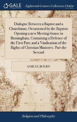 Dialogue Between a Baptist and a Churchman, Occasioned by the Baptists Opening a New Meeting-House in Birmingham, Containing a Defence of the First Part; And a Vindication of the Rights of Christian Ministers. Part the Second by Samuel Bourn