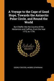 A Voyage to the Cape of Good Hope, Towards the Antarctic Polar Circle, and Round the World by Georg - Forster