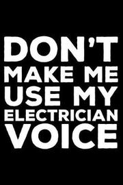 Don't Make Me Use My Electrician Voice by Creative Juices Publishing