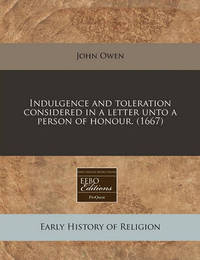 Indulgence and Toleration Considered in a Letter Unto a Person of Honour. (1667) by John Owen