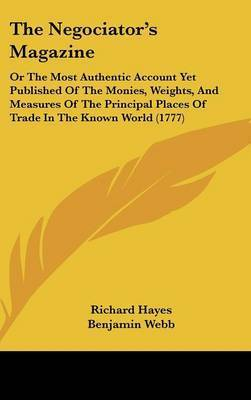 The Negociator's Magazine: Or The Most Authentic Account Yet Published Of The Monies, Weights, And Measures Of The Principal Places Of Trade In The Known World (1777) by Richard Hayes