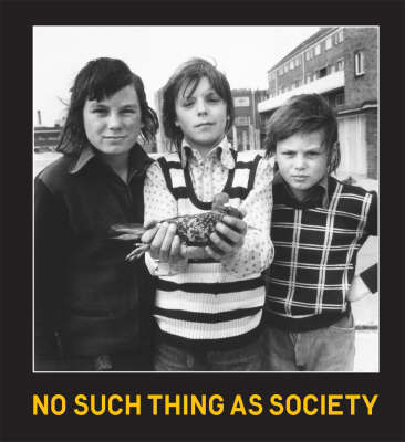 No Such Thing as Society: Photography in Britain 1967-1987 (from the Arts Council Collection and the British Council Collection) by David Alan Mellor