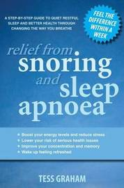 Relief From Snoring And Sleep Apnoea: A Step-By-Step Guide To Restful Sleep And Better Health Through Changing The Way Y by Tess Graham