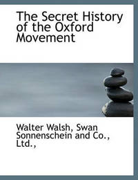 The Secret History of the Oxford Movement by Walter Walsh