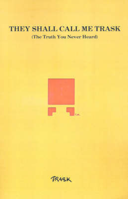 They Shall Call Me Trask: The Truth You Never Heard by Trask