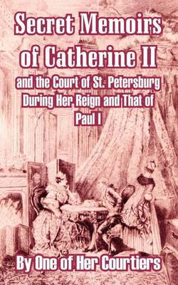 Secret Memoirs of Catherine II and the Court of St. Petersburg During Her Reign and That of Paul I by One of Her Courtiers