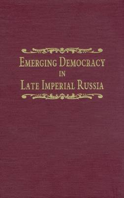Emerging Democracy in Late Imperial Russia: Case Studies on Local Self-Government (The Zemstvos), State Duma Elections, the Tsarist Government, and the State Council Before and During World War by Mary Schaeffer Conroy image