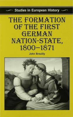 The Formation of the First German Nation-State, 1800-1871 by John Breuilly