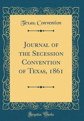 Journal of the Secession Convention of Texas, 1861 (Classic Reprint) by Texas Convention