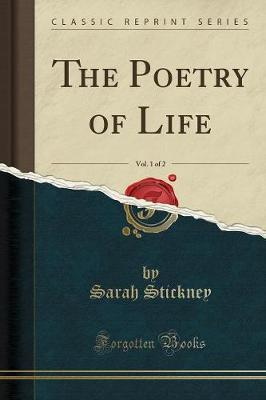 The Poetry of Life, Vol. 1 of 2 (Classic Reprint) by Sarah Stickney