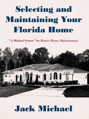 Selecting and Maintaining Your Florida Home: A Michael System for Better Home Maintenance by Jack Michael, Ph.D. image