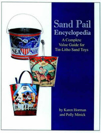 Sand Pail Encyclopedia: A Complete Value Guide for Tin-litho Sand Toys by Karen Horman image