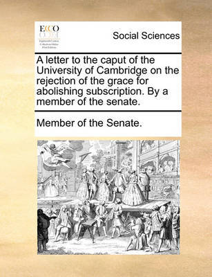 A Letter to the Caput of the University of Cambridge on the Rejection of the Grace for Abolishing Subscription. by a Member of the Senate. by Member of the Senate