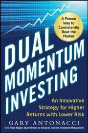 Dual Momentum Investing: An Innovative Strategy for Higher Returns with Lower Risk by Gary Antonacci
