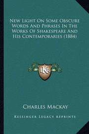 New Light on Some Obscure Words and Phrases in the Works of Shakespeare and His Contemporaries (1884) by Charles Mackay