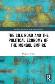 The Silk Road and the Political Economy of the Mongol Empire by Prajakti Kalra