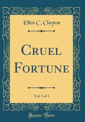 Cruel Fortune, Vol. 3 of 3 (Classic Reprint) by Ellen C Clayton