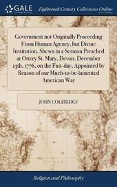 Government Not Originally Proceeding from Human Agency, But Divine Institution, Shewn in a Sermon Preached at Ottery St. Mary, Devon, December 13th, 1776, on the Fast-Day, Appointed by Reason of Our Much-To-Be-Lamented American War by John Coleridge image